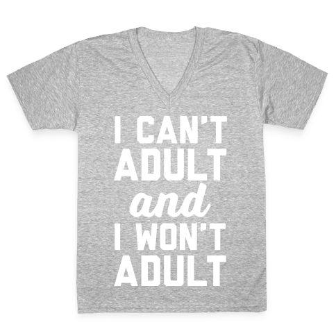 I Can't Adult And I Won't Adult V-Neck Tee Shirt