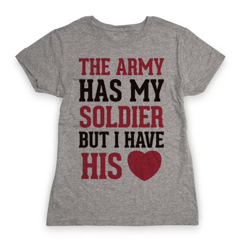 The Military May Have My Soldier, But I Have His Heart Womens T-Shirt
