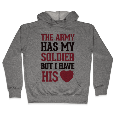 The Military May Have My Soldier, But I Have His Heart Hooded Sweatshirt