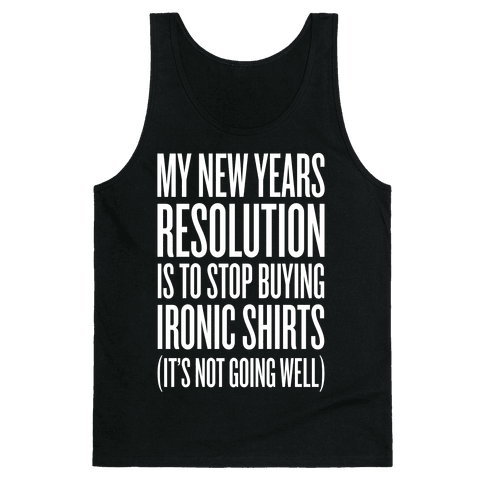 My New Years Resolution Is To Stop Buying Ironic Shirts Tank Top