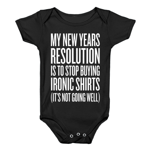 My New Years Resolution Is To Stop Buying Ironic Shirts Baby Onesy