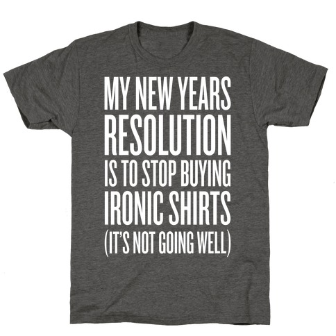 My New Years Resolution Is To Stop Buying Ironic Shirts T-Shirt
