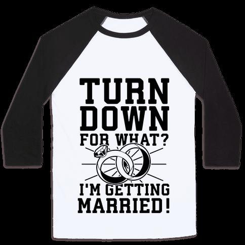 Turn Down for What? I'm Gettin Married! Baseball Tee