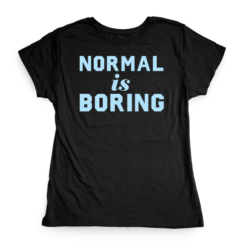Normal Is Boring (Dark) Womens T-Shirt