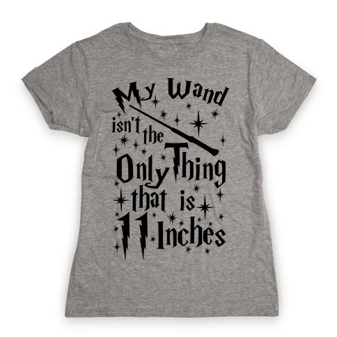 My Wand Isn't The Only Thing That Is 11 Inches Womens T-Shirt