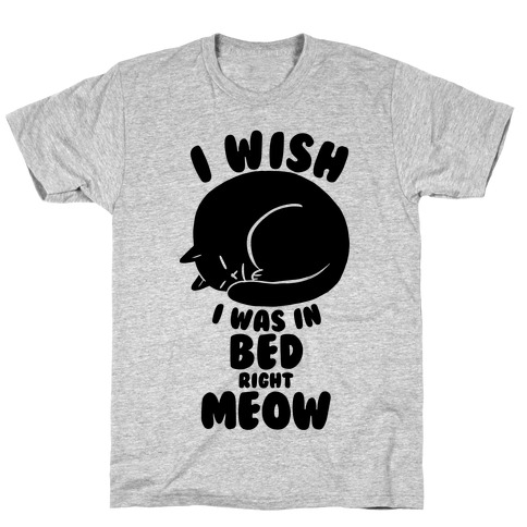 I Wish I Was In Bed Right Meow T-Shirt