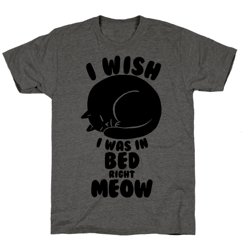 I Wish I Was In Bed Right Meow Mens T-Shirt