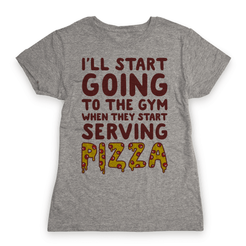 I'll Start Going To The Gym When They Start Serving Pizza Womens T-Shirt
