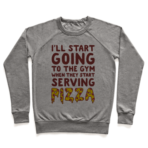 I'll Start Going To The Gym When They Start Serving Pizza Pullover