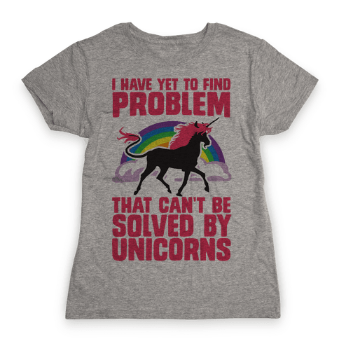 I Have Yet To Find A Problem That Can't Be Solved By Unicorns Womens T-Shirt