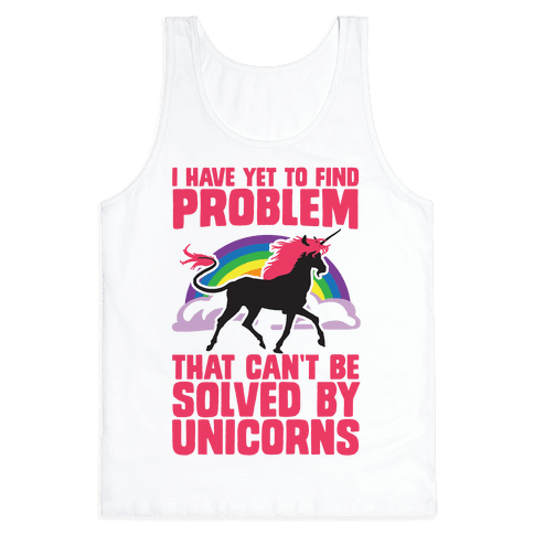 I Have Yet To Find A Problem That Can't Be Solved By Unicorns Tank Top