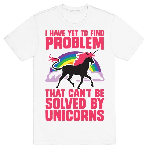 I Have Yet To Find A Problem That Can't Be Solved By Unicorns Mens T-Shirt