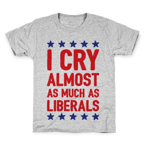 I Cry Almost As Much As Liberals Kids T-Shirt