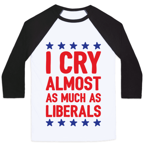 I Cry Almost As Much As Liberals Baseball Tee