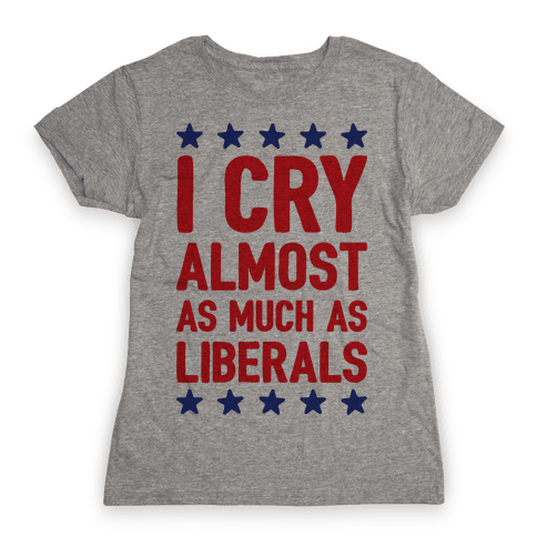 I Cry Almost As Much As Liberals Womens T-Shirt