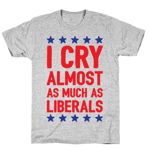 I Cry Almost As Much As Liberals T-Shirt