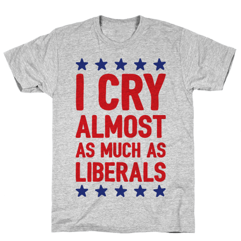 I Cry Almost As Much As Liberals Mens T-Shirt