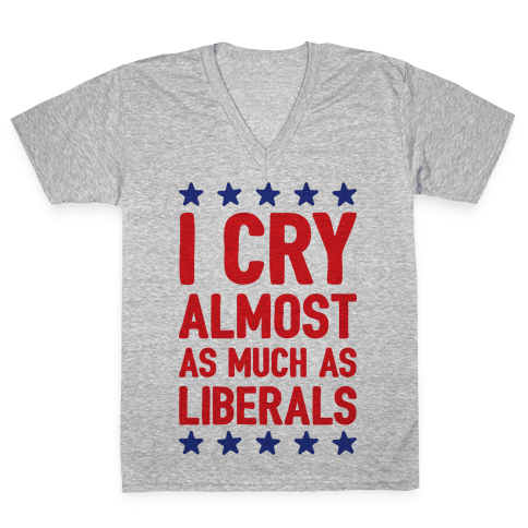 I Cry Almost As Much As Liberals V-Neck Tee Shirt