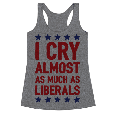 I Cry Almost As Much As Liberals Racerback Tank Top