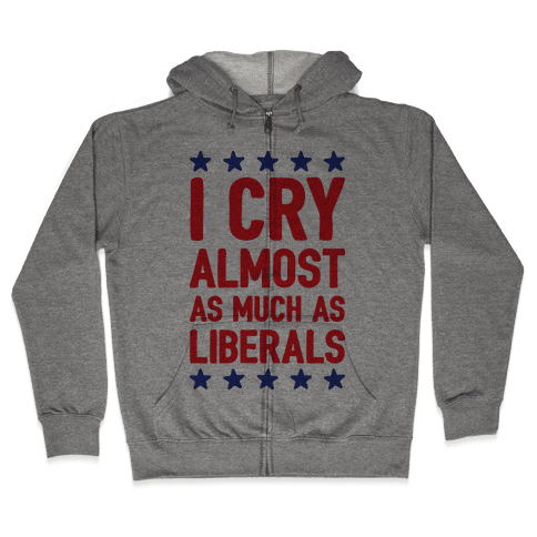 I Cry Almost As Much As Liberals Zip Hoodie
