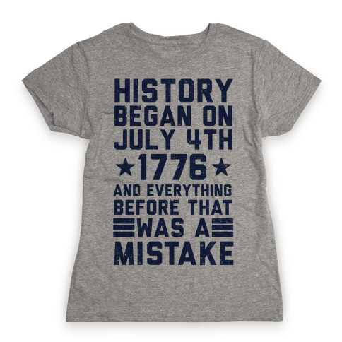 History Before July 4th 1776 Was A Mistake Womens T-Shirt
