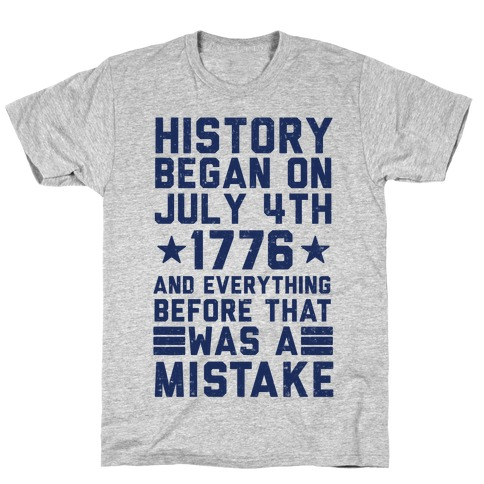 History Before July 4th 1776 Was A Mistake T-Shirt