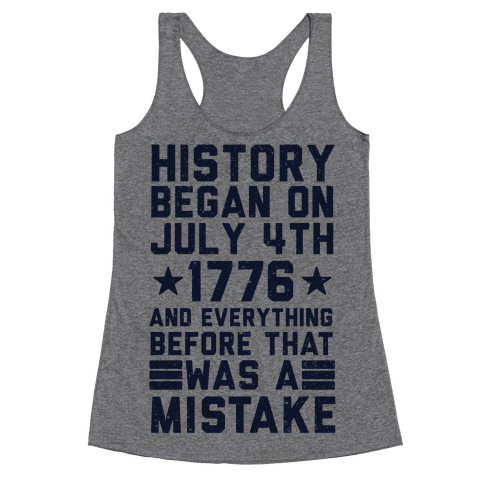 History Before July 4th 1776 Was A Mistake Racerback Tank Top