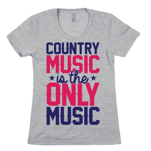 Country Music Is The Only Music Womens T-Shirt