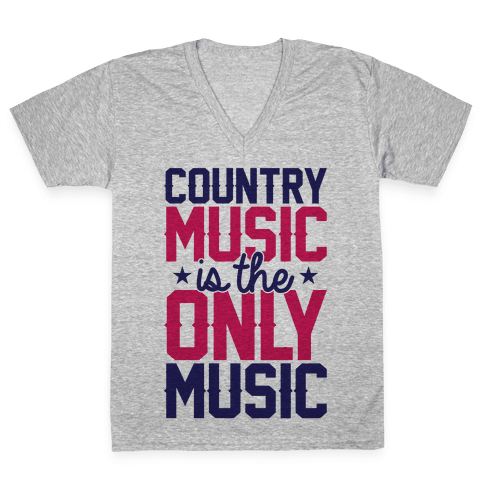 Country Music Is The Only Music V-Neck Tee Shirt