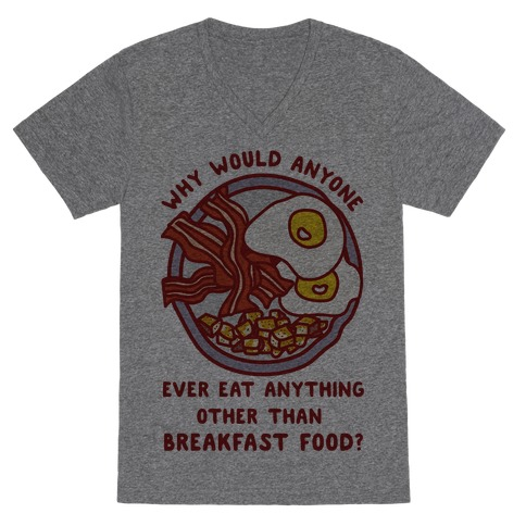 Why Would Anyone Ever Eat Anything Other Than Breakfast Food V-Neck Tee Shirt