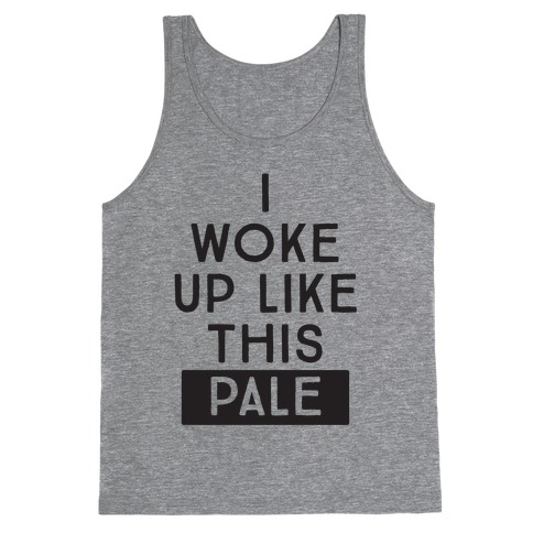 I Woke Up Like This: Pale Tank Top