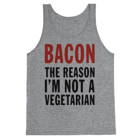 Bacon The Reason I'm Not A Vegetarian (Tank) Tank Top