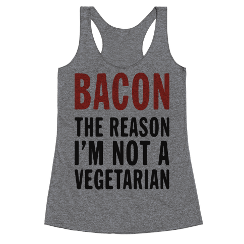 Bacon The Reason I'm Not A Vegetarian (Tank) Racerback Tank Top