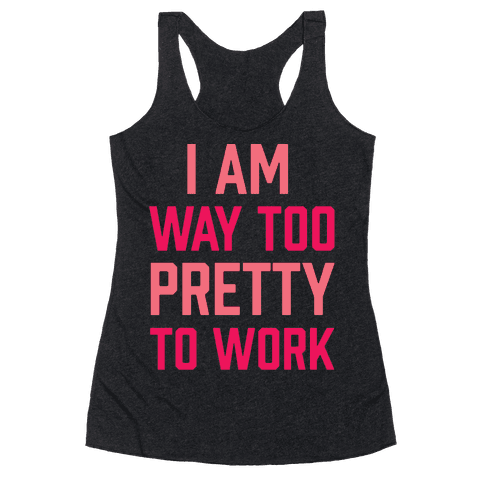 I Am Way Too Pretty To Work Racerback Tank Top