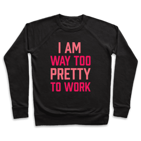 I Am Way Too Pretty To Work Pullover