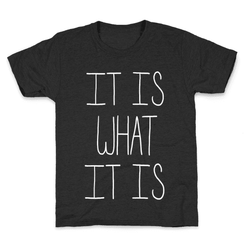 It Is What It Is Kids T-Shirt