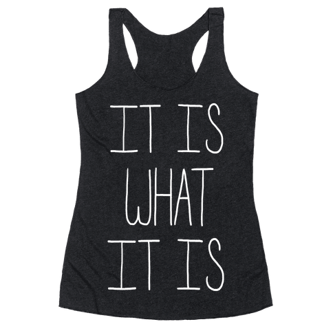 It Is What It Is Racerback Tank Top