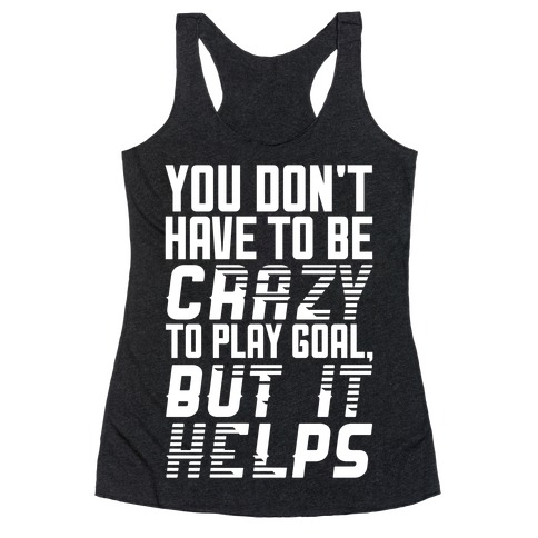 You Don't Have To Be Crazy To Play Goal Racerback Tank Top