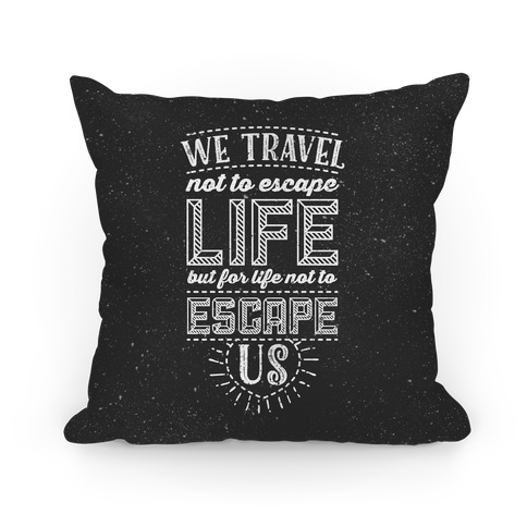 We Travel Not to Escape Life but for Life Not to Escape Us Pillow
