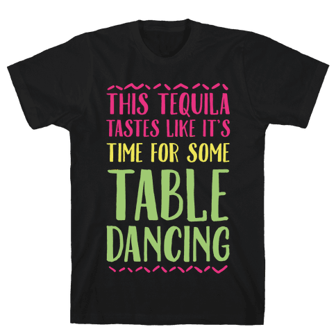 This Tequila Tastes Like It's Time For Some Table Dancing Mens T-Shirt