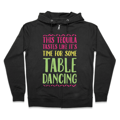 This Tequila Tastes Like It's Time For Some Table Dancing Zip Hoodie