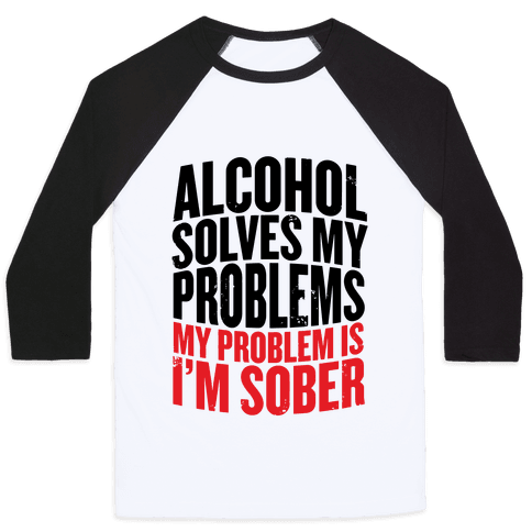 Alcohol Solves My Problems (My Problem Is I'm Sober) Baseball Tee