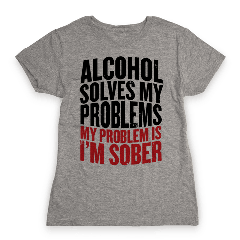 Alcohol Solves My Problems (My Problem Is I'm Sober) Womens T-Shirt
