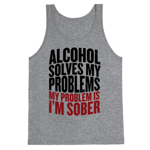 Alcohol Solves My Problems (My Problem Is I'm Sober) Tank Top