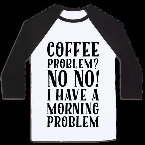 Coffee Problem? No No! I Have a Morning Problem Baseball Tee