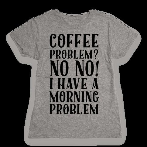 Coffee Problem? No No! I Have a Morning Problem Womens T-Shirt