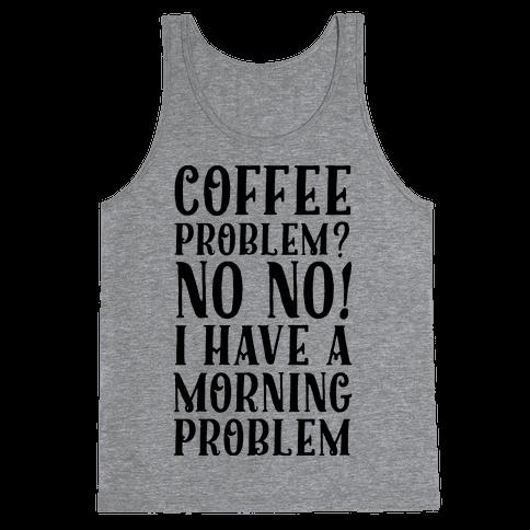 Coffee Problem? No No! I Have a Morning Problem Tank Top