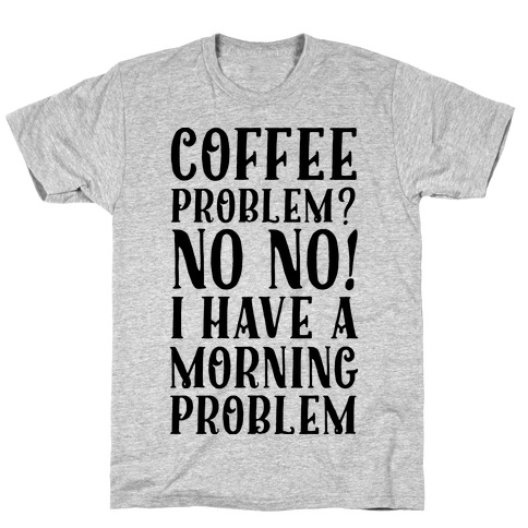 Coffee Problem? No No! I Have a Morning Problem Mens T-Shirt