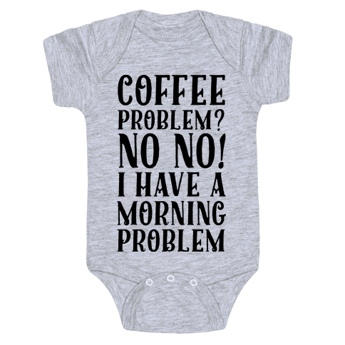 Coffee Problem? No No! I Have a Morning Problem Baby Onesy