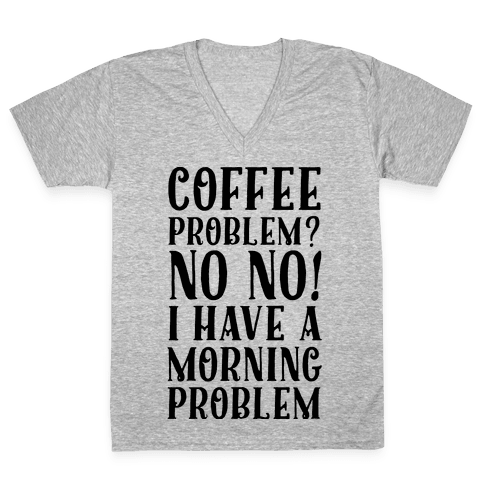 Coffee Problem? No No! I Have a Morning Problem V-Neck Tee Shirt